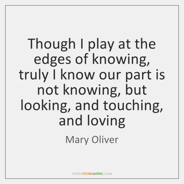 Though I play at the edges of knowing, truly I know our ...