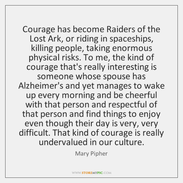 Courage has become Raiders of the Lost Ark, or riding in spaceships, ...