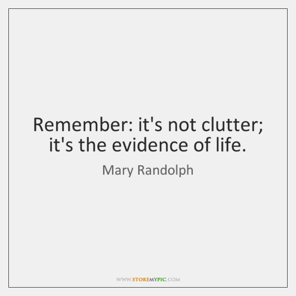 Remember: it's not clutter; it's the evidence of life.