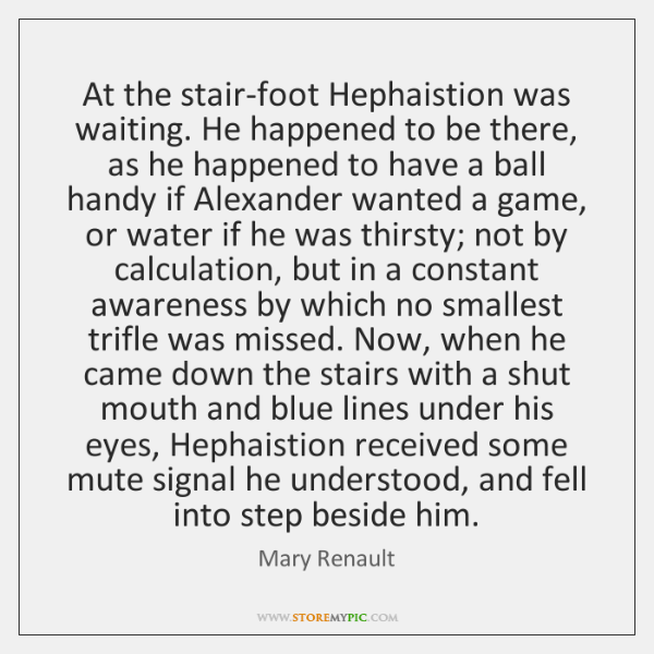 At the stair-foot Hephaistion was waiting. He happened to be there, as ...