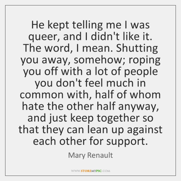 He kept telling me I was queer, and I didn't like it. ...
