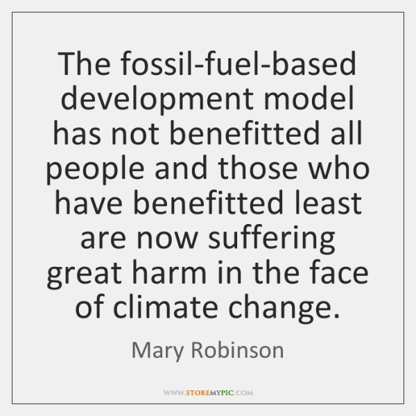 The fossil-fuel-based development model has not benefitted all people and those who ...