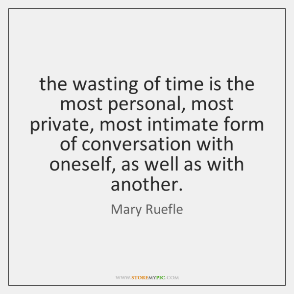 the wasting of time is the most personal, most private, most intimate ...