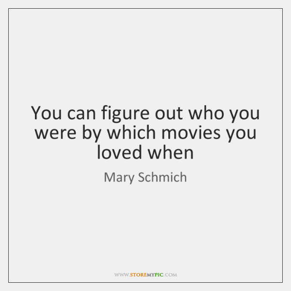 You can figure out who you were by which movies you loved ...