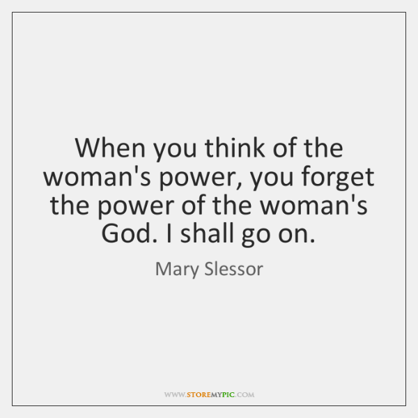 When you think of the woman's power, you forget the power of ...