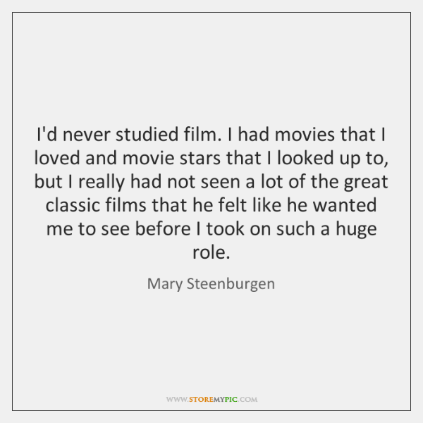 I'd never studied film. I had movies that I loved and movie ...