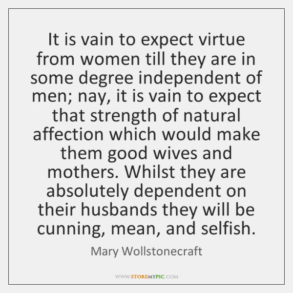 It is vain to expect virtue from women till they are in ...