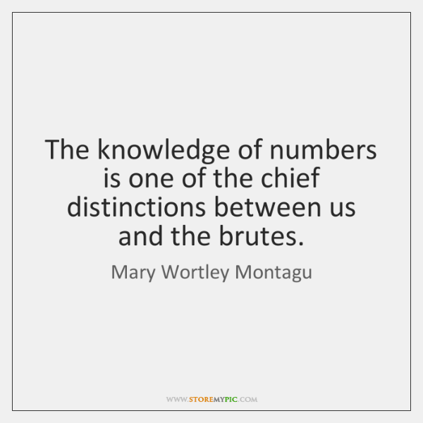 The knowledge of numbers is one of the chief distinctions between us ...