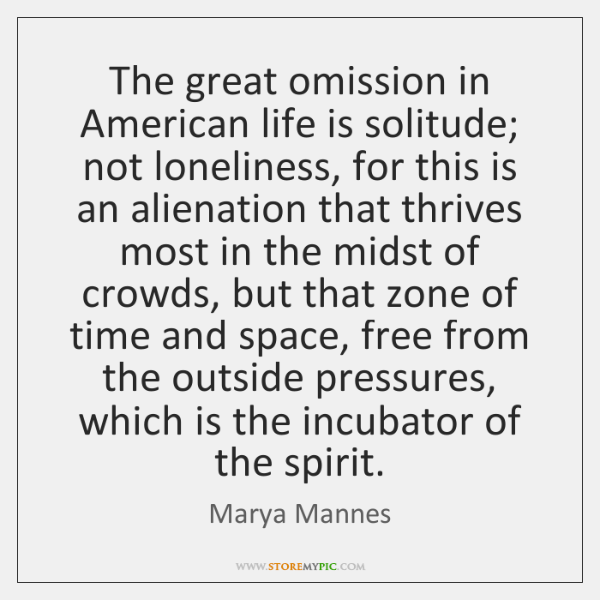 The great omission in American life is solitude; not loneliness, for this ...