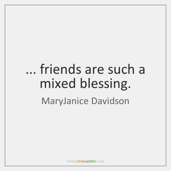... friends are such a mixed blessing.