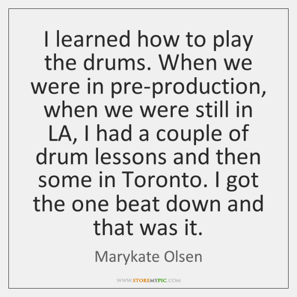 I learned how to play the drums. When we were in pre-production, ...