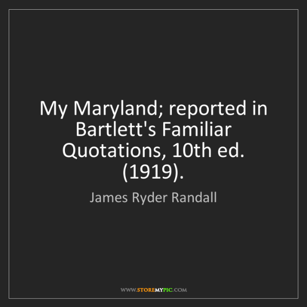 James Ryder Randall: My Maryland; reported in Bartlett's Familiar Quotations,...