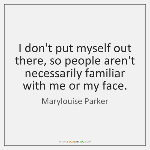 I don't put myself out there, so people aren't necessarily familiar with ...