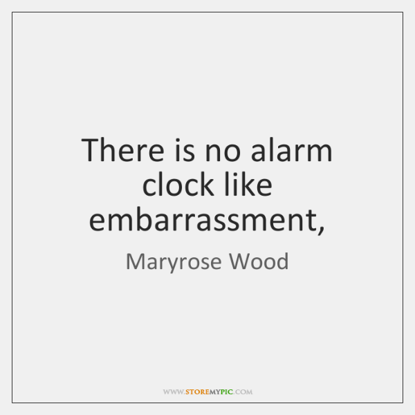 There is no alarm clock like embarrassment,