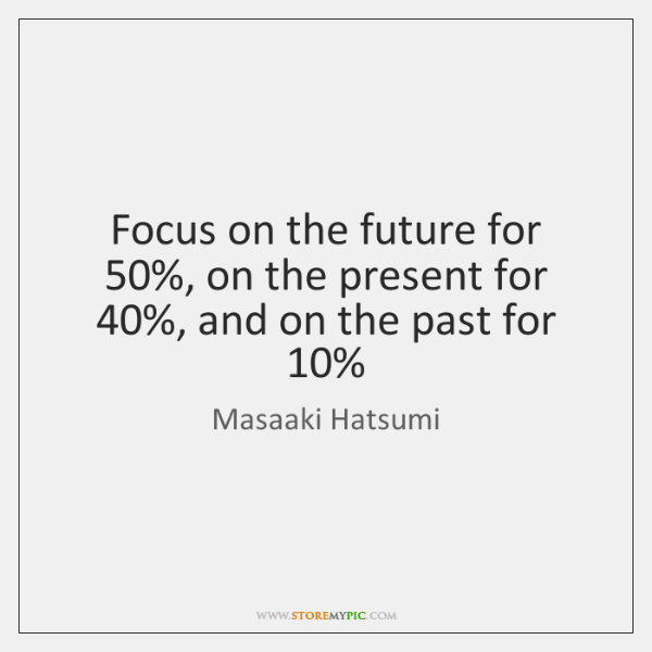 Focus on the future for 50%, on the present for 40%, and on the ...