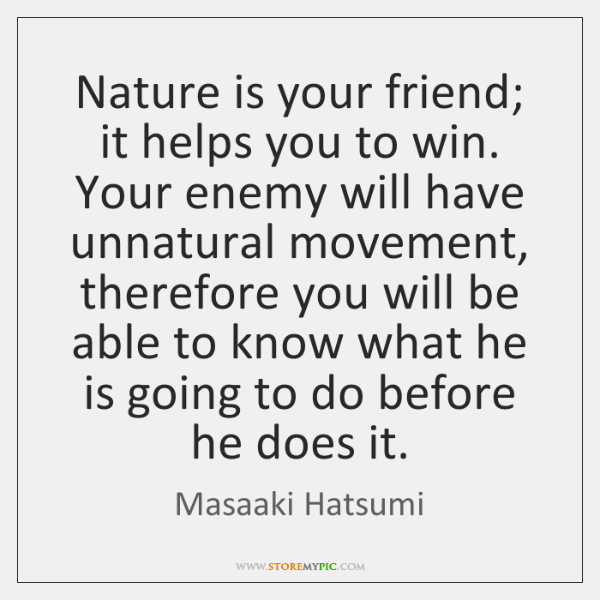 Nature is your friend; it helps you to win. Your enemy will ...