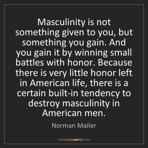 Norman Mailer: Masculinity is not something given to you, but something...