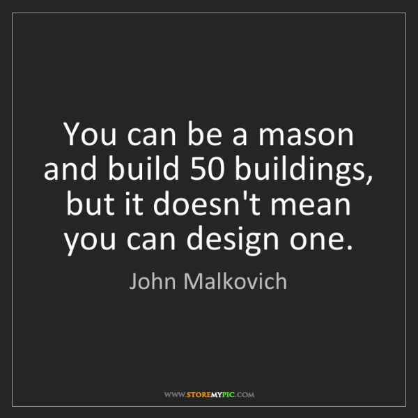 John Malkovich: You can be a mason and build 50 buildings, but it doesn't...