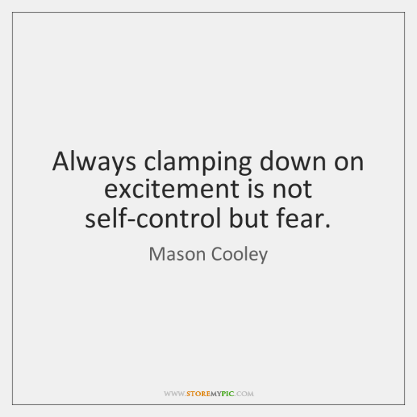 Always clamping down on excitement is not self-control but fear.