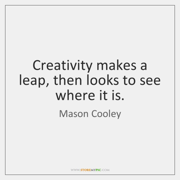 Creativity makes a leap, then looks to see where it is.
