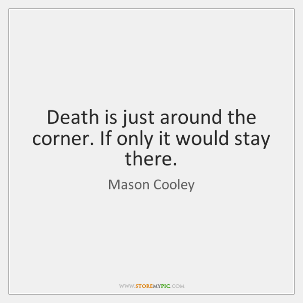 Death is just around the corner. If only it would stay there.
