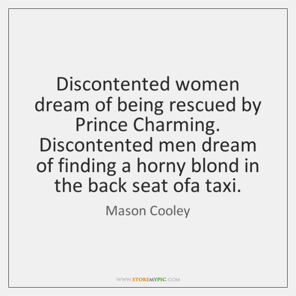Discontented women dream of being rescued by Prince Charming. Discontented men dream ...
