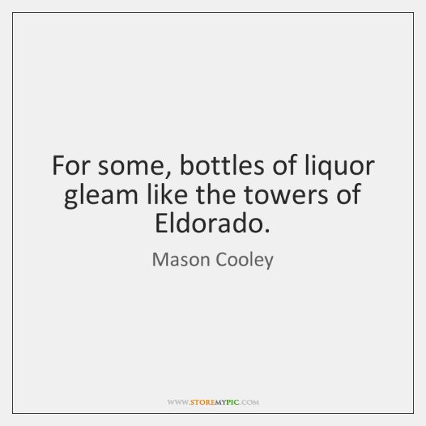 For some, bottles of liquor gleam like the towers of Eldorado.