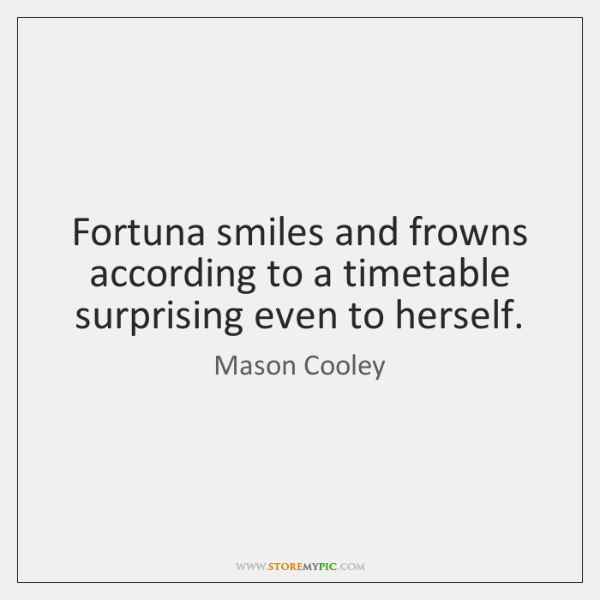 Fortuna smiles and frowns according to a timetable surprising even to herself.