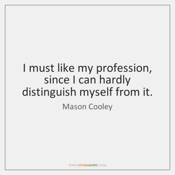 I must like my profession, since I can hardly distinguish myself from ...