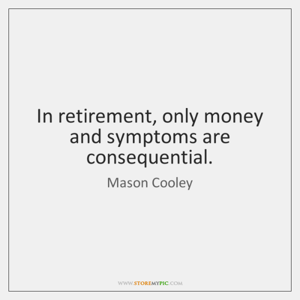In retirement, only money and symptoms are consequential.
