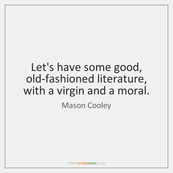 Let's have some good, old-fashioned literature, with a virgin and a moral.