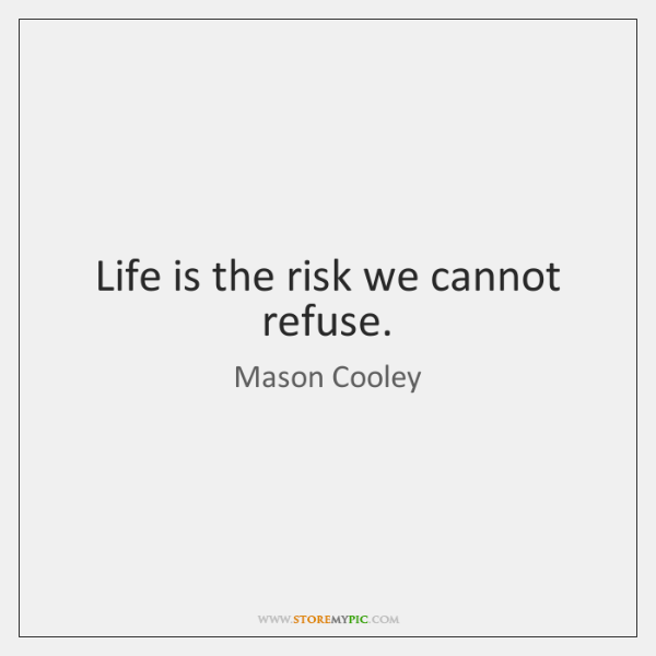 Life is the risk we cannot refuse.