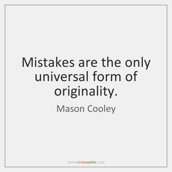 Mistakes are the only universal form of originality.