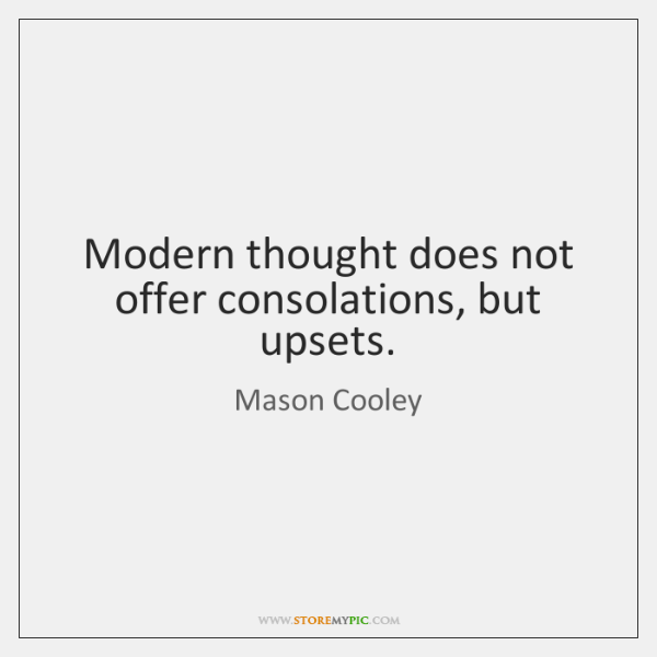 Modern thought does not offer consolations, but upsets.