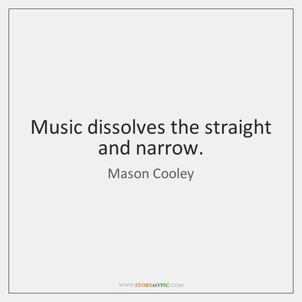 Music dissolves the straight and narrow.