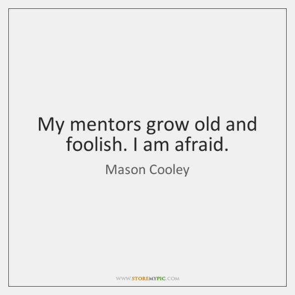 My mentors grow old and foolish. I am afraid.