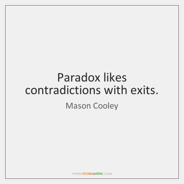 Paradox likes contradictions with exits.