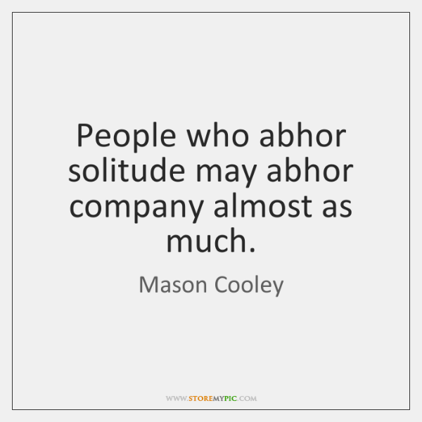 People who abhor solitude may abhor company almost as much.