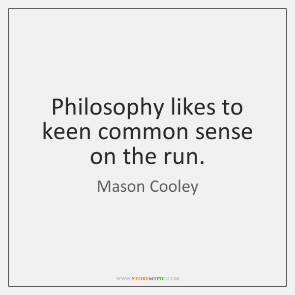 Philosophy likes to keen common sense on the run.