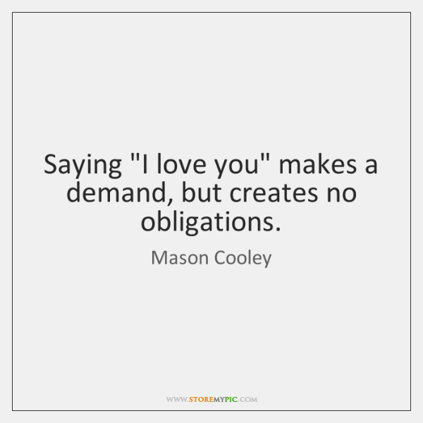 "Saying ""I love you"" makes a demand, but creates no obligations."