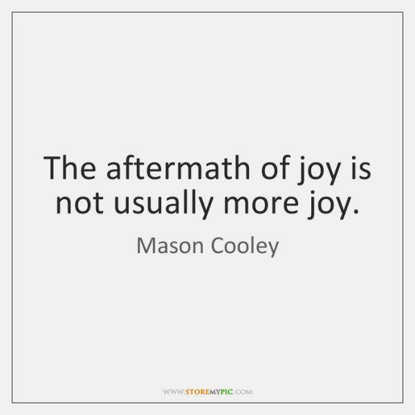 The aftermath of joy is not usually more joy.