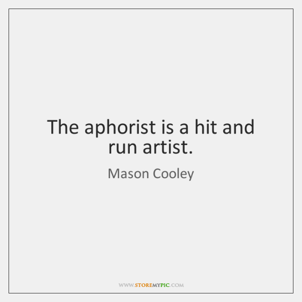 The aphorist is a hit and run artist.