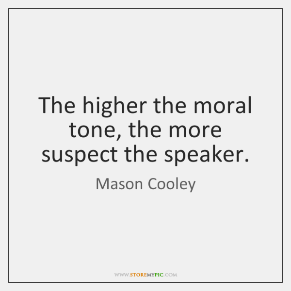 The higher the moral tone, the more suspect the speaker.