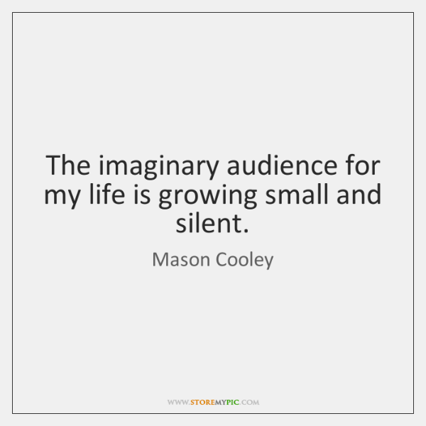 The imaginary audience for my life is growing small and silent.