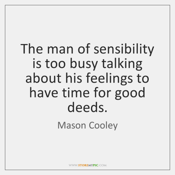 The man of sensibility is too busy talking about his feelings to ...