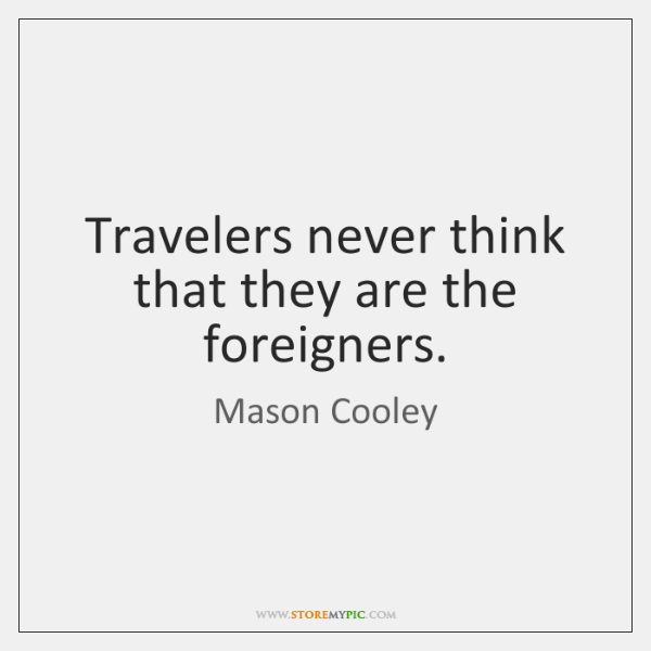 Travelers never think that they are the foreigners.