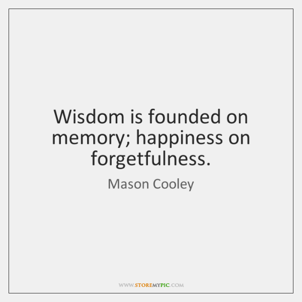 Wisdom is founded on memory; happiness on forgetfulness.