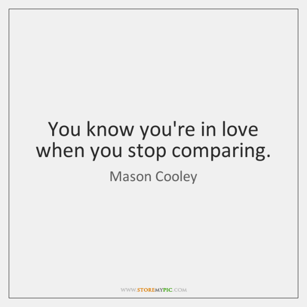 You know you're in love when you stop comparing.