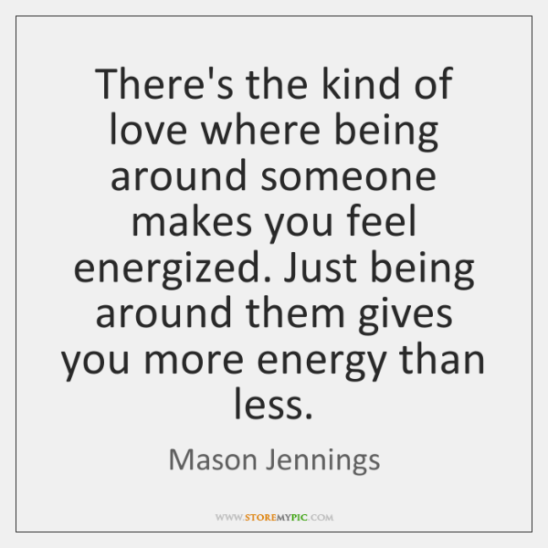 There's the kind of love where being around someone makes you feel ...