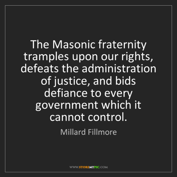 Millard Fillmore: The Masonic fraternity tramples upon our rights, defeats...